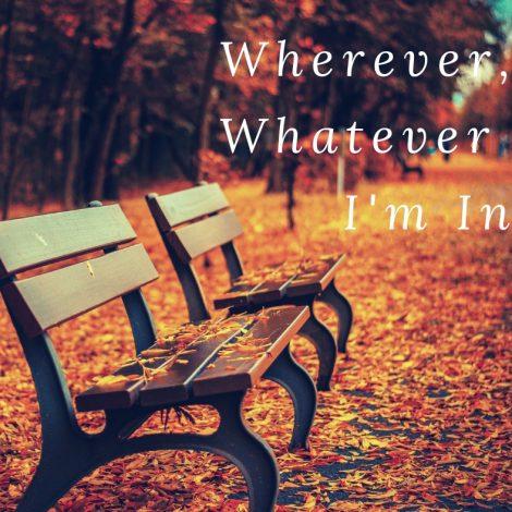 Wherever, Whatever I'm in