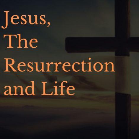 Jesus, The Resurrection and Life
